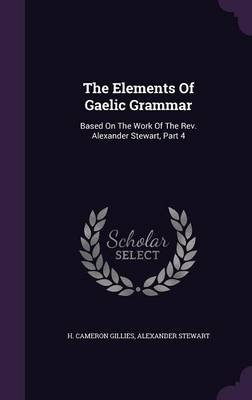 The Elements of Gaelic Grammar - Based on the Work of the REV. Alexander Stewart, Part 4 (Hardcover): H. Cameron Gillies,...