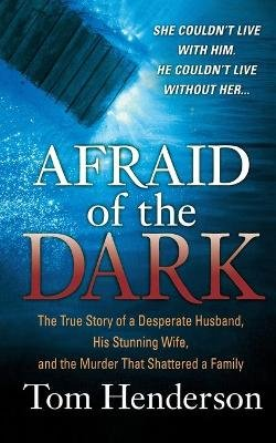 Afraid of the Dark - The True Story of a Reckless Husband, his Stunning Wife, andthe Murder that Shattered a Family...