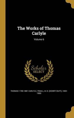 The Works of Thomas Carlyle; Volume 6 (Hardcover): Thomas 1795-1881 Carlyle