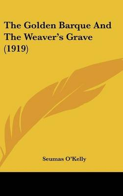 The Golden Barque and the Weaver's Grave (1919) (Hardcover): Seumas O'Kelly