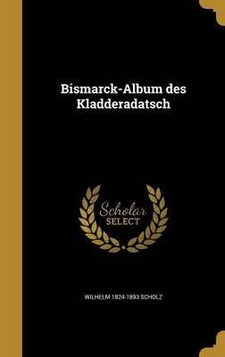 Bismarck-Album Des Kladderadatsch (German, Hardcover): Wilhelm 1824-1893 Scholz
