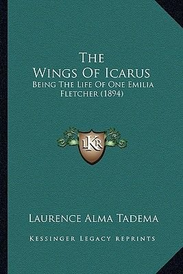 The Wings of Icarus - Being the Life of One Emilia Fletcher (1894) (Paperback): Laurence Alma-Tadema