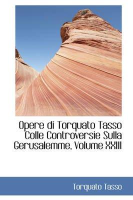 Opere Di Torquato Tasso Colle Controversie Sulla Gerusalemme, Volume XXIII (Paperback): Torquato Tasso