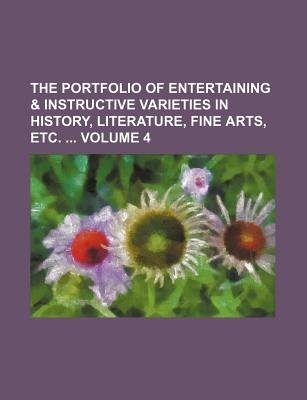 The Portfolio of Entertaining & Instructive Varieties in History, Literature, Fine Arts, Etc. Volume 4 (Paperback): Books Group