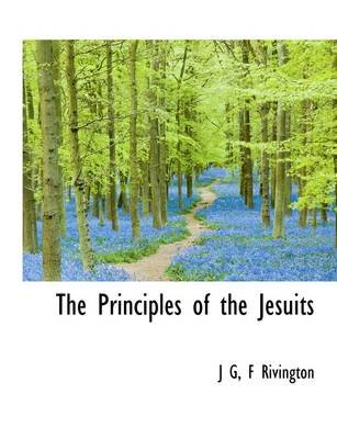The Principles of the Jesuits (Paperback): J G, F. Rivington