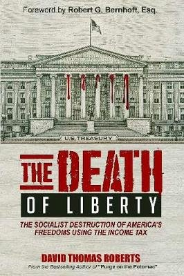The Death of Liberty - The Bipartisan Destruction of America's Freedoms Using the Income Tax (Hardcover): David Thomas...