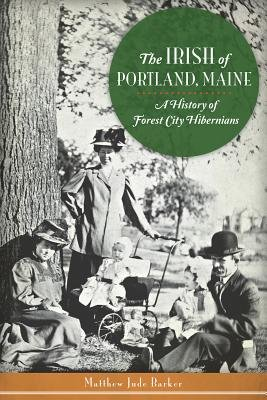 The Irish of Portland, Maine - A History of Forest City Hibernians (Electronic book text): Matthew Jude Barker