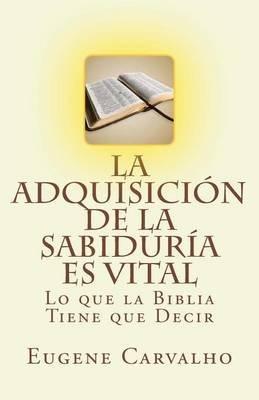 La Adquisicion de La Sabiduria Es Vital - Lo Que La Biblia Tiene Que Decir (Spanish, Paperback): Eugene Carvalho