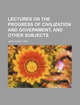 Lectures on the Progress of Civilization and Government, and Other Subjects (Paperback): John Chase Lord
