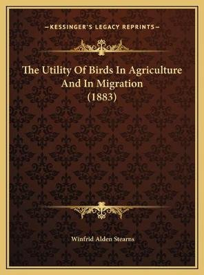 The Utility of Birds in Agriculture and in Migration (1883) the Utility of Birds in Agriculture and in Migration (1883)...