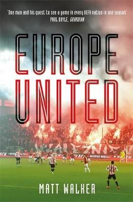Europe United - 1 football fan. 1 crazy season. 55 UEFA nations (Hardcover): Matt Walker
