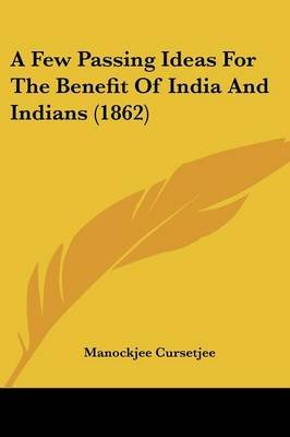 A Few Passing Ideas for the Benefit of India and Indians (1862) (Paperback): Manockjee Cursetjee