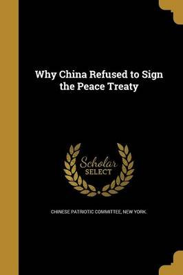 Why China Refused to Sign the Peace Treaty (Paperback): New York Chinese Patriotic Committee