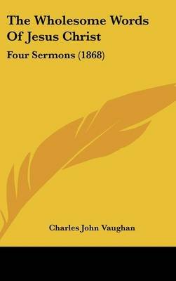 The Wholesome Words of Jesus Christ - Four Sermons (1868) (Hardcover): Charles John Vaughan