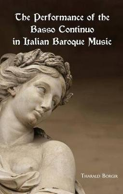 The Performance of the Basso Continuo in Italian Baroque Music (Paperback): Tharald Borgir