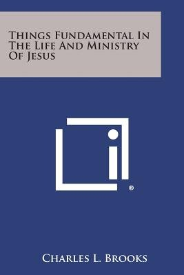 Things Fundamental in the Life and Ministry of Jesus (Paperback): Charles L. Brooks