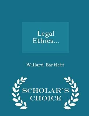 Legal Ethics... - Scholar's Choice Edition (Paperback): Willard Bartlett
