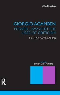 Giorgio Agamben: Power, Law and the Uses of Criticism (Hardcover, New): Thanos Zartaloudis