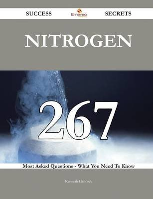 Nitrogen 267 Success Secrets - 267 Most Asked Questions on Nitrogen - What You Need to Know (Paperback): Kenneth Hancock