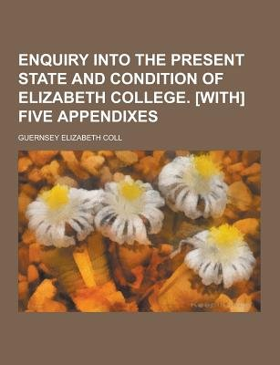 Enquiry Into the Present State and Condition of Elizabeth College. [With] Five Appendixes (Paperback): Guernsey Elizabeth Coll