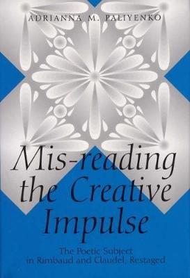 Mis-Reading the Creative Impulse - Poetic Subject in Rimbaud and Claudel, Restaged (Hardcover): Adrianna M. Paliyenko