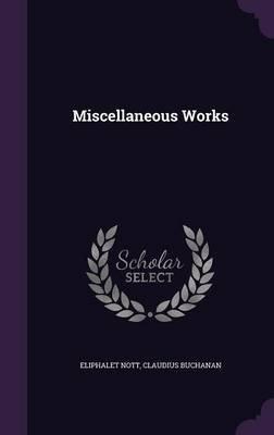 Miscellaneous Works (Hardcover): Eliphalet Nott, Claudius Buchanan