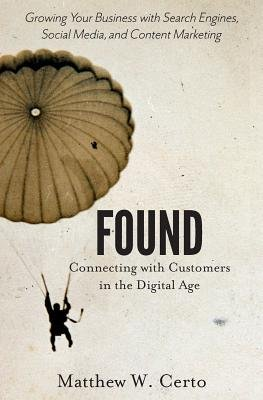 Found - Connecting with Customers in the Digital Age (Paperback): Matthew W. Certo