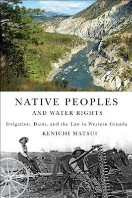 Native Peoples and Water Rights - Irrigation, Dams, and the Law in Western Canada (Electronic book text): Kenichi Matsui