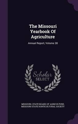 The Missouri Yearbook of Agriculture - Annual Report, Volume 38 (Hardcover): Missouri State Board of Agriculture
