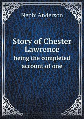 Story of Chester Lawrence Being the Completed Account of One (Paperback): Nephi Anderson
