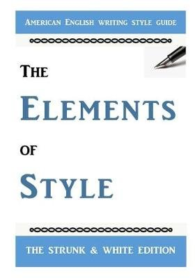 The Elements of Style - The Classic American English Writing Style Guide (Paperback): E. B. White, William Strunk Jr