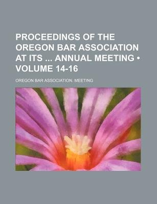 Proceedings of the Oregon Bar Association at Its Annual Meeting (Volume 14-16) (Paperback): Oregon Bar Association Meeting