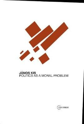 Politics as a Moral Problem (Hardcover): Janos Kis