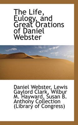 The Life, Eulogy, and Great Orations of Daniel Webster (Hardcover): Daniel Webster