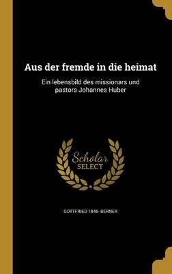 Aus Der Fremde in Die Heimat - Ein Lebensbild Des Missionars Und Pastors Johannes Huber (German, Hardcover): Gottfried 1846-...