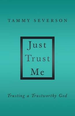 Just Trust Me - Trusting a Trustworthy God (Paperback): Tammy Severson