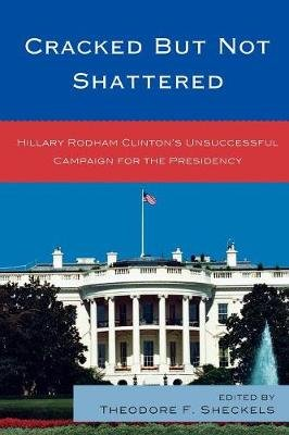 Cracked But Not Shattered - Hillary Rodham Clinton's Unsuccessful Campaign for the Presidency (Paperback): Theodore F...
