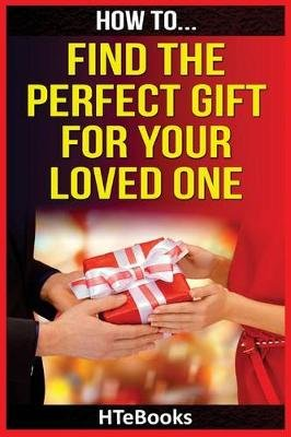 How to Find the Perfect Gift for Your Loved One (Paperback): Htebooks