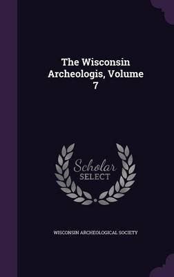 The Wisconsin Archeologis, Volume 7 (Hardcover): Wisconsin Archeological Society