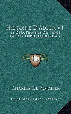 Histoire D'Alger V1 - Et de La Piraterie Des Turcs Dans La Mediterranee (1841) (French, Hardcover): Charles De Rotalier