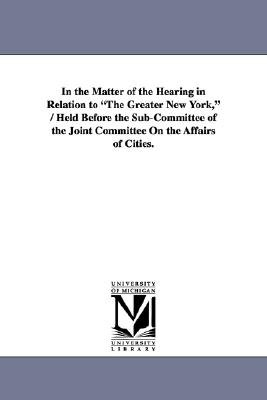 In the Matter of the Hearing in Relation to the Greater New York, / Held Before the Sub-Committee of the Joint Committee on the...