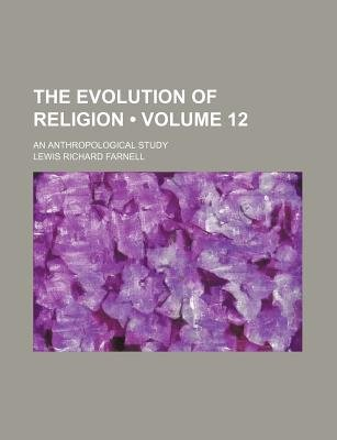 The Evolution of Religion (Volume 12); An Anthropological Study (Paperback): Lewis Richard Farnell