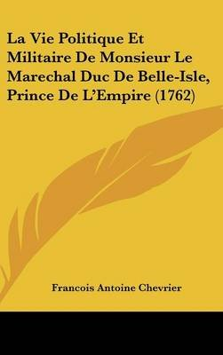 La Vie Politique Et Militaire de Monsieur Le Marechal Duc de Belle-Isle, Prince de L'Empire (1762) (English, French,...