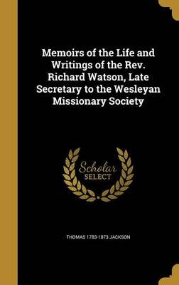 Memoirs of the Life and Writings of the REV. Richard Watson, Late Secretary to the Wesleyan Missionary Society (Hardcover):...