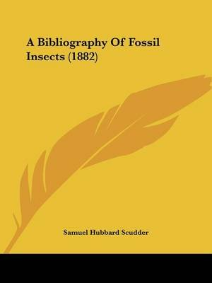 A Bibliography of Fossil Insects (1882) (Paperback): Samuel Hubbard Scudder