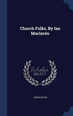 Church Folks, by Ian MacLaren (Hardcover): John Watson
