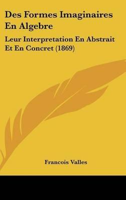 Des Formes Imaginaires En Algebre - Leur Interpretation En Abstrait Et En Concret (1869) (English, French, Hardcover): Francois...