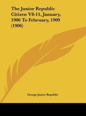 The Junior Republic Citizen V8-11, January, 1906 to February, 1909 (1906) (Hardcover): Junior Republic George Junior Republic,...