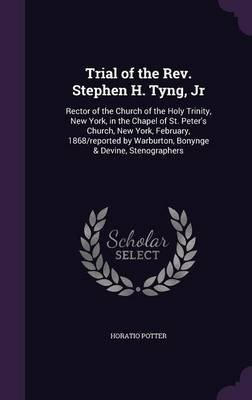 Trial of the REV. Stephen H. Tyng, Jr - Rector of the Church of the Holy Trinity, New York, in the Chapel of St. Peter's...