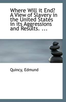 Where Will It End? a View of Slavery in the United States in Its Aggressions and Results. ... (Paperback): Quincy Edmund